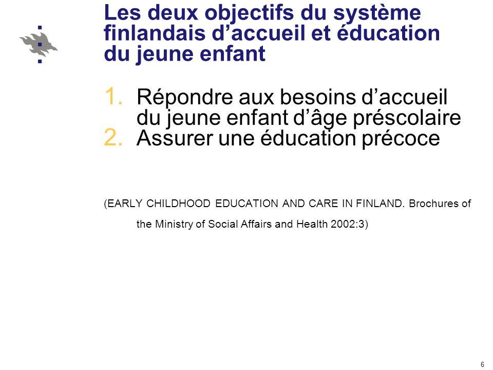 6 Les deux objectifs du système finlandais daccueil et éducation du jeune enfant 1. Répondre aux besoins daccueil du jeune enfant dâge préscolaire 2.