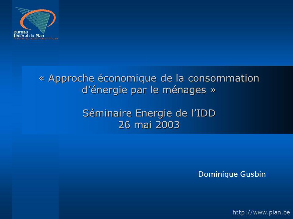 Bureau fédéral du Plan Analyses et prévisions économiques http://www.plan.be « Approche économique de la consommation dénergie par le ménages » Séminaire Energie de lIDD 26 mai 2003 Dominique Gusbin
