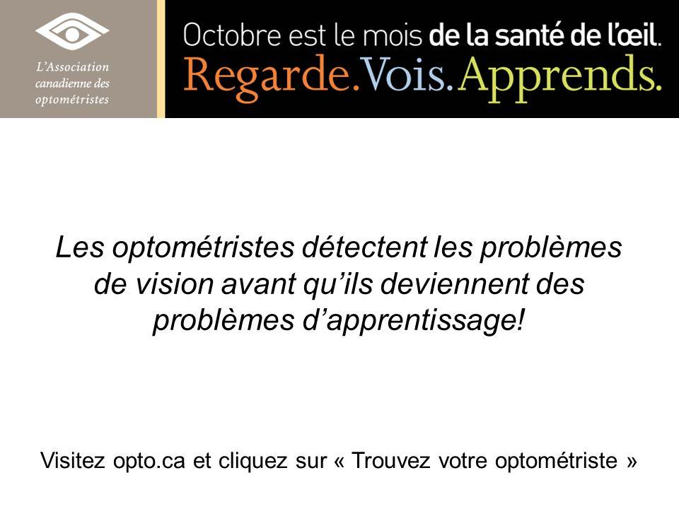 Les optométristes détectent les problèmes de vision avant quils deviennent des problèmes dapprentissage! Visitez opto.ca et cliquez sur « Trouvez votr