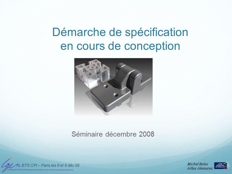 BTS CPI – Paris les 8 et 9 déc 08 Michel Balas Gilles Glemarec Lécriture finale du schéma de spécification associé au dessin de définition