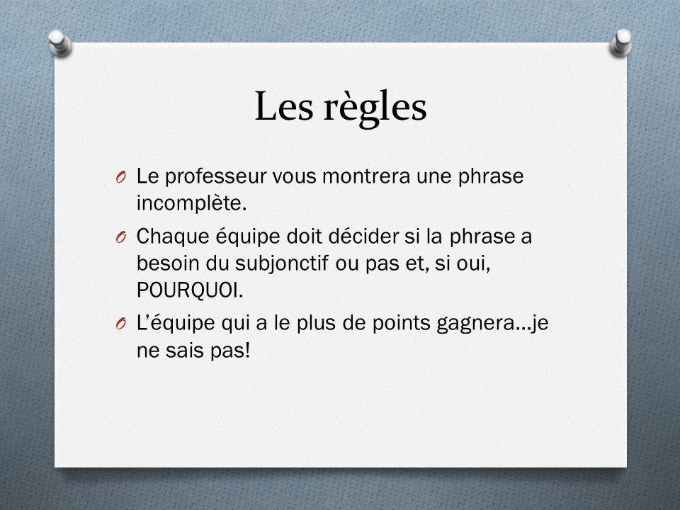 Les règles O Le professeur vous montrera une phrase incomplète. O Chaque équipe doit décider si la phrase a besoin du subjonctif ou pas et, si oui, PO