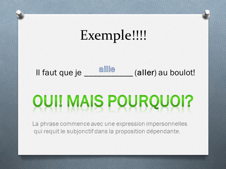 Exemple!!!! Il faut que je ___________ (aller) au boulot! La phrase commence avec une expression impersonnelles qui requit le subjonctif dans la propo