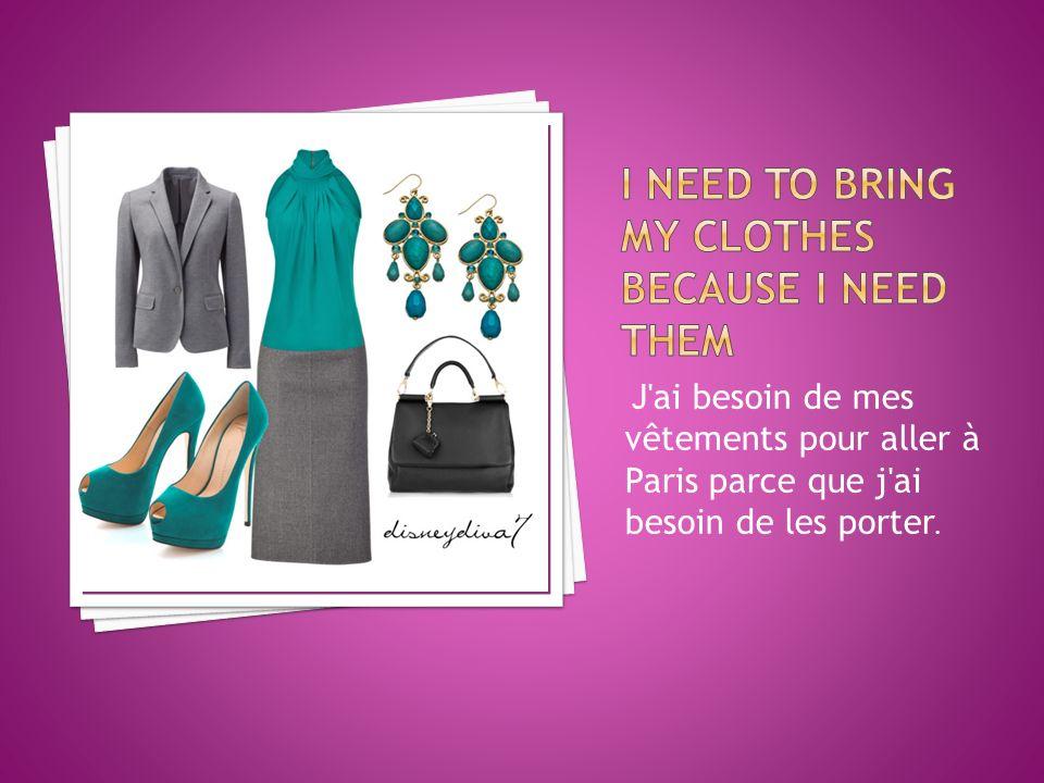 J ai besoin de mes vêtements pour aller à Paris parce que j ai besoin de les porter.