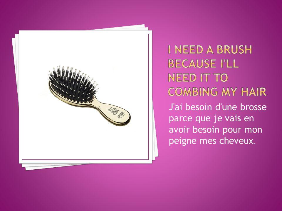 J ai besoin d une brosse parce que je vais en avoir besoin pour mon peigne mes cheveux.