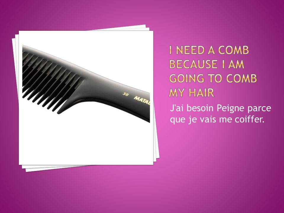 J ai besoin Peigne parce que je vais me coiffer.