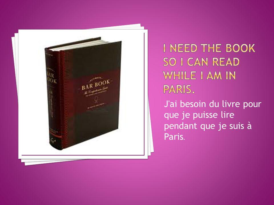 J ai besoin du livre pour que je puisse lire pendant que je suis à Paris.