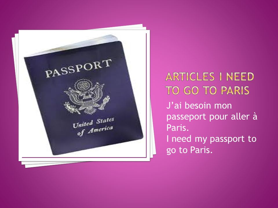 Jai besoin mon passeport pour aller à Paris. I need my passport to go to Paris.