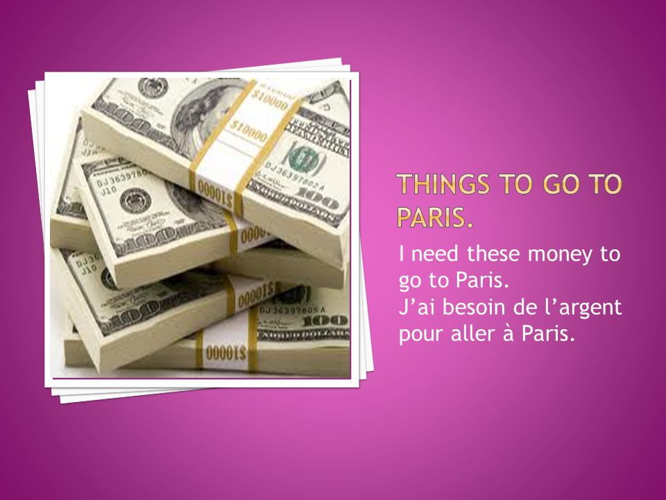 I need these money to go to Paris. Jai besoin de largent pour aller à Paris.