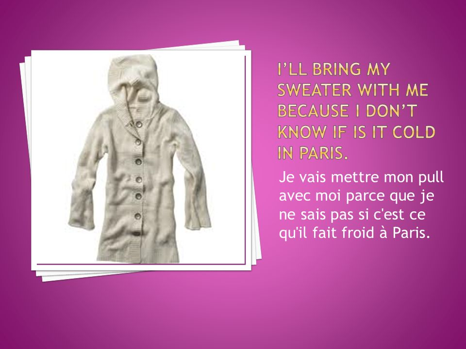 Je vais mettre mon pull avec moi parce que je ne sais pas si c est ce qu il fait froid à Paris.