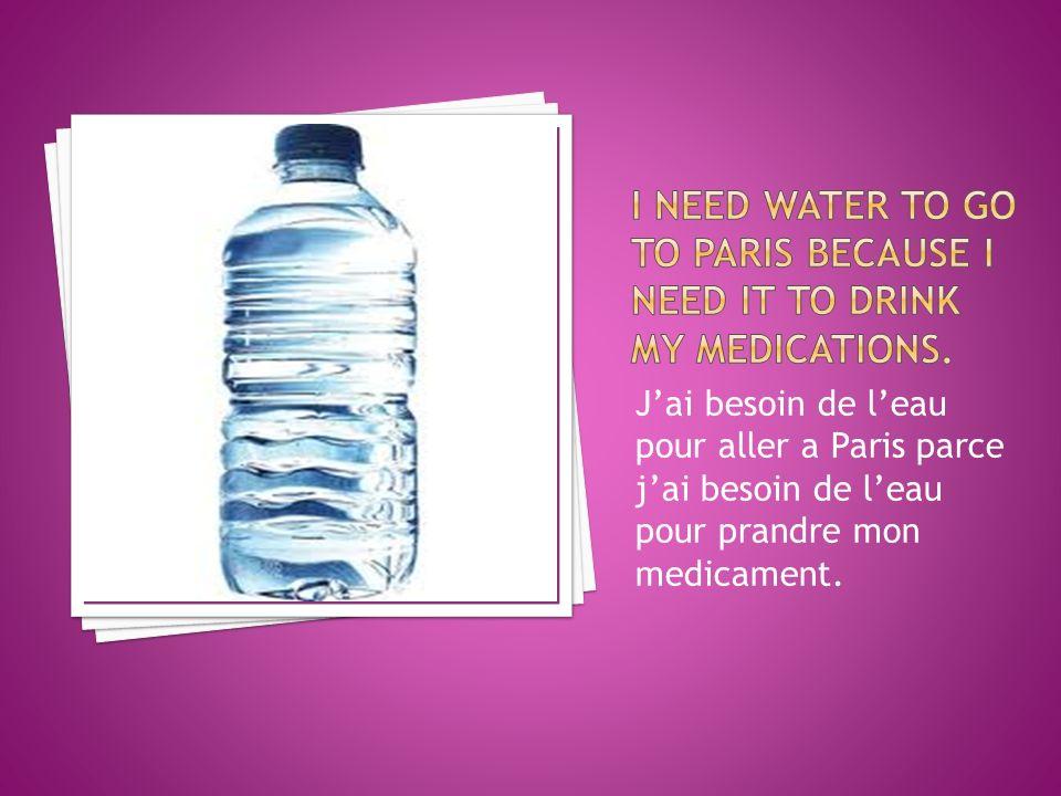 Jai besoin de leau pour aller a Paris parce jai besoin de leau pour prandre mon medicament.