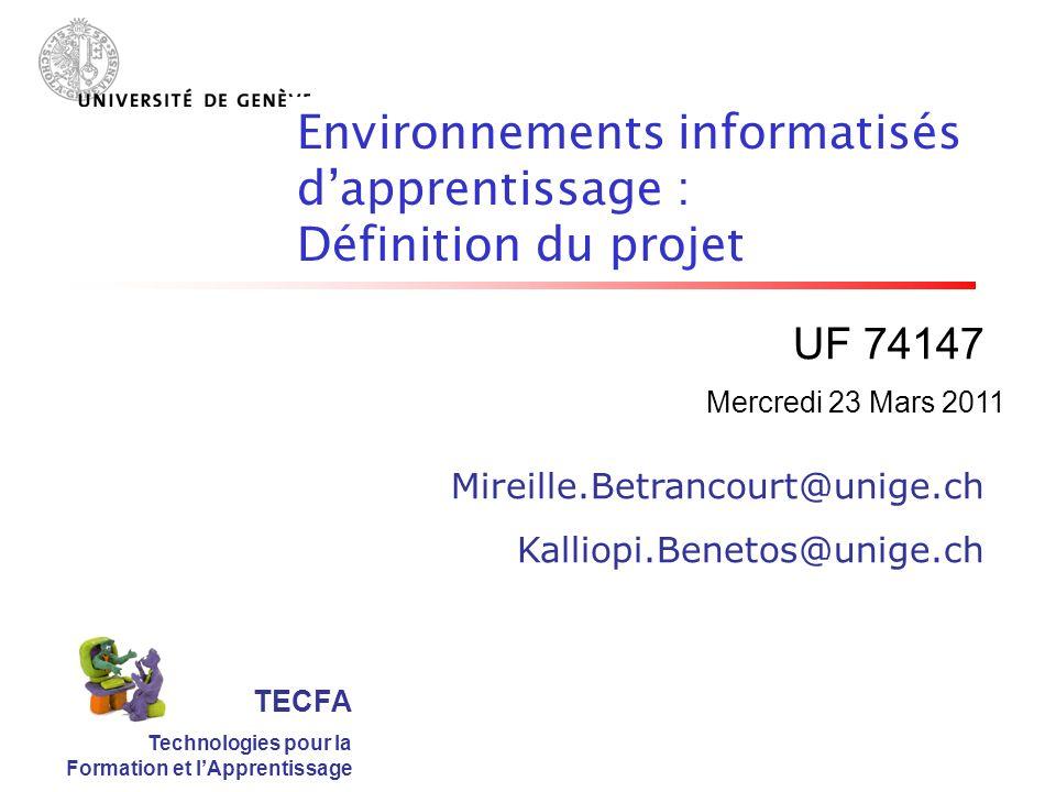 TECFA Technologies pour la Formation et lApprentissage UF 74147 Mireille.Betrancourt@unige.ch Kalliopi.Benetos@unige.ch Environnements informatisés dapprentissage : Définition du projet Mercredi 23 Mars 2011