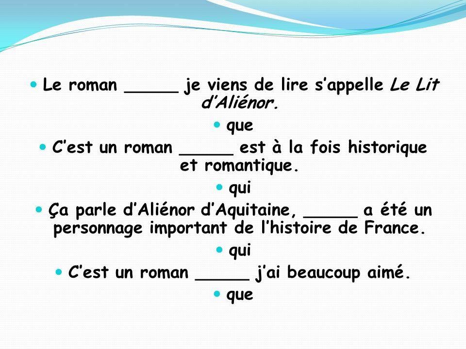 Le roman _____ je viens de lire sappelle Le Lit dAliénor. que Cest un roman _____ est à la fois historique et romantique. qui Ça parle dAliénor dAquit