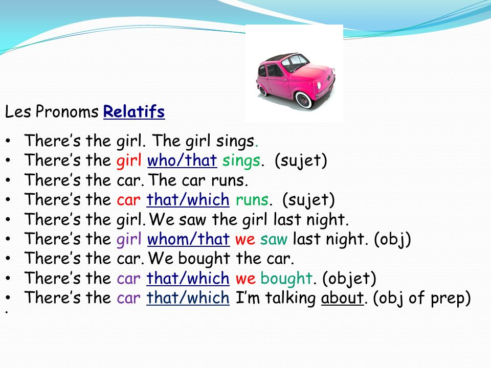 Les Pronoms Relatifs Theres the girl. The girl sings. Theres the girl who/that sings. (sujet) Theres the car. The car runs. Theres the car that/which