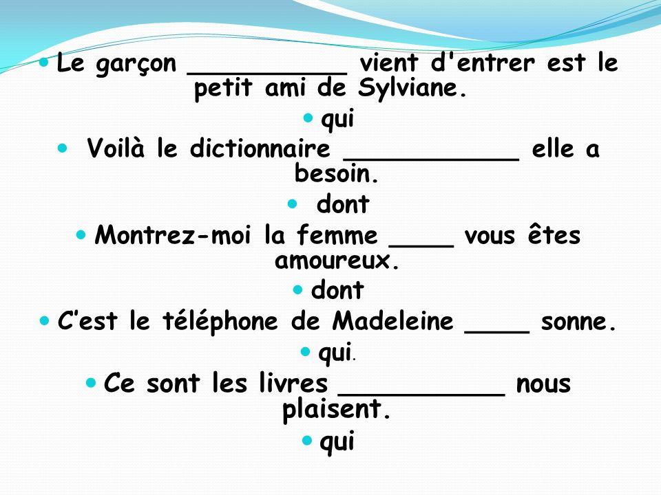 Le garçon __________ vient d'entrer est le petit ami de Sylviane. qui Voilà le dictionnaire ___________ elle a besoin. dont Montrez-moi la femme ____