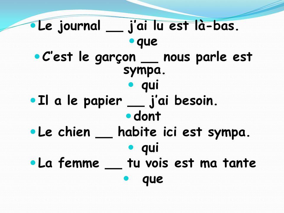 Le journal __ jai lu est là-bas. que Cest le garçon __ nous parle est sympa. qui Il a le papier __ jai besoin. dont Le chien __ habite ici est sympa.