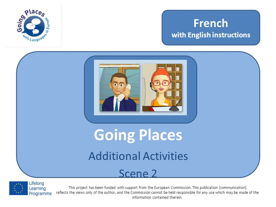 Going Places Additional Activities Scene 2 French with English instructions This project has been funded with support from the European Commission.