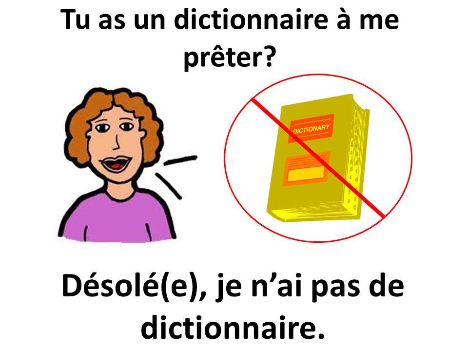Tu as un dictionnaire à me prêter? Désolé(e), je nai pas de dictionnaire.