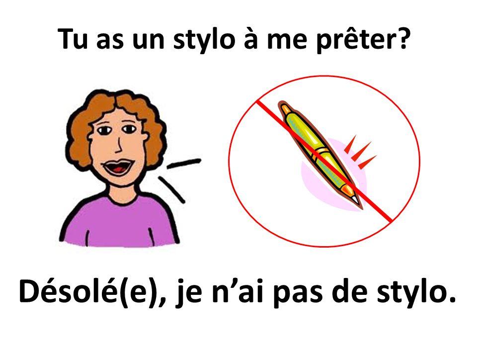 Tu as un stylo à me prêter? Désolé(e), je nai pas de stylo.