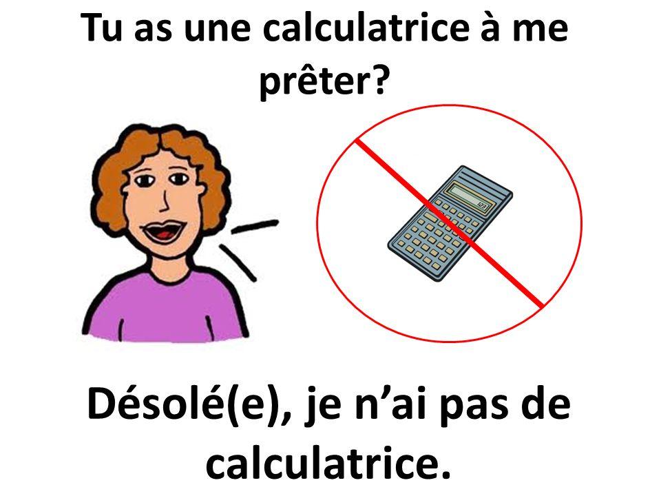 Tu as une calculatrice à me prêter? Désolé(e), je nai pas de calculatrice.