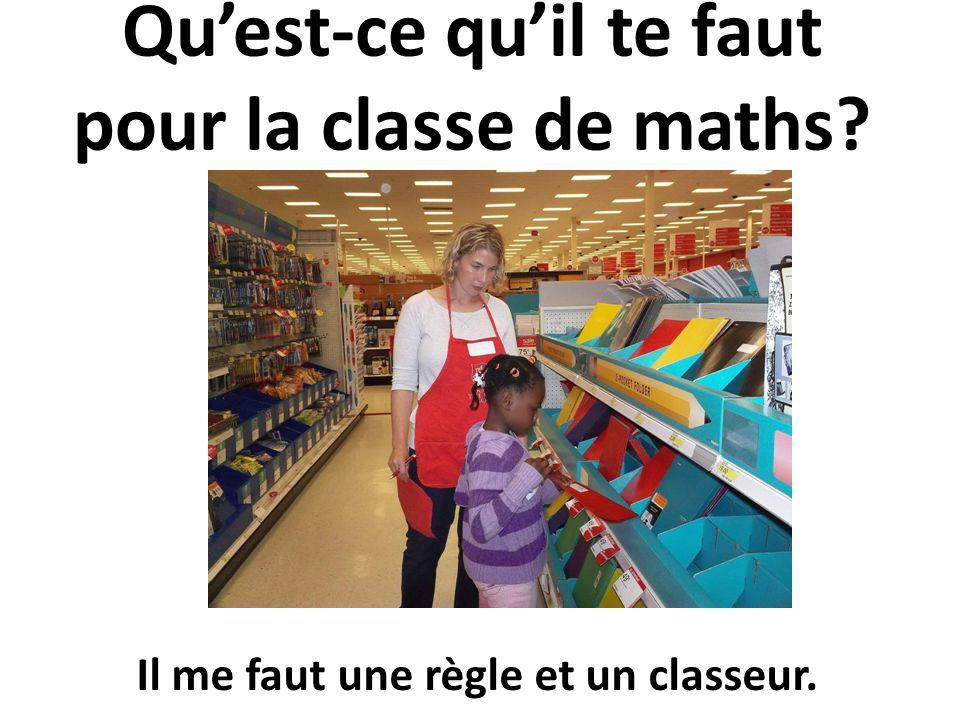 Quest-ce quil te faut pour la classe de maths? Il me faut une règle et un classeur.