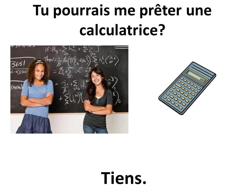Tu pourrais me prêter une calculatrice? Tiens.