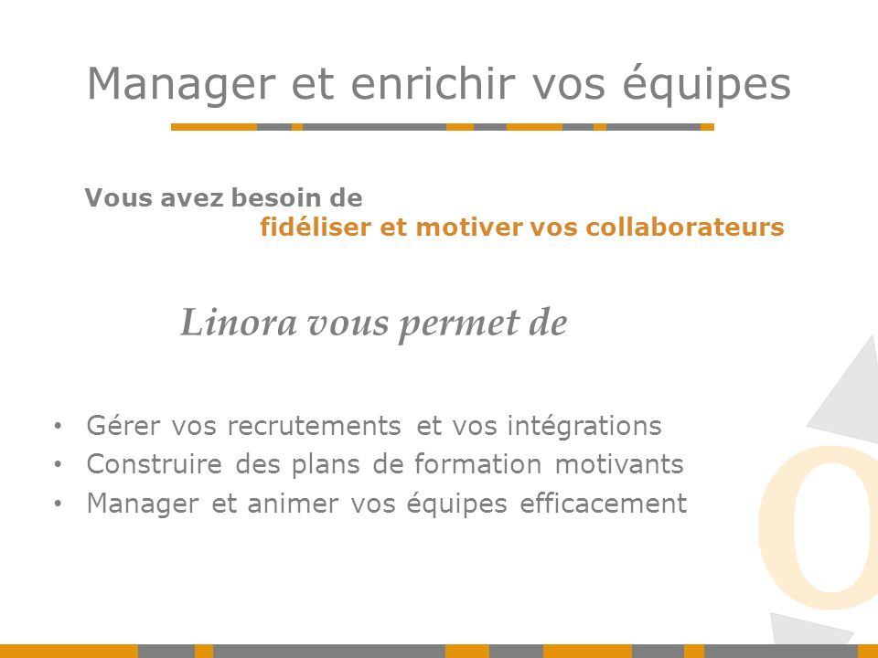 Manager et enrichir vos équipes Gérer vos recrutements et vos intégrations Construire des plans de formation motivants Manager et animer vos équipes efficacement Linora vous permet de Vous avez besoin de fidéliser et motiver vos collaborateurs