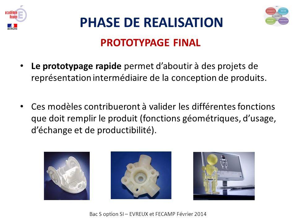 Bac S option SI – EVREUX et FECAMP Février 2014 PHASE DE REALISATION PROTOTYPAGE FINAL Le prototypage rapide permet daboutir à des projets de représen