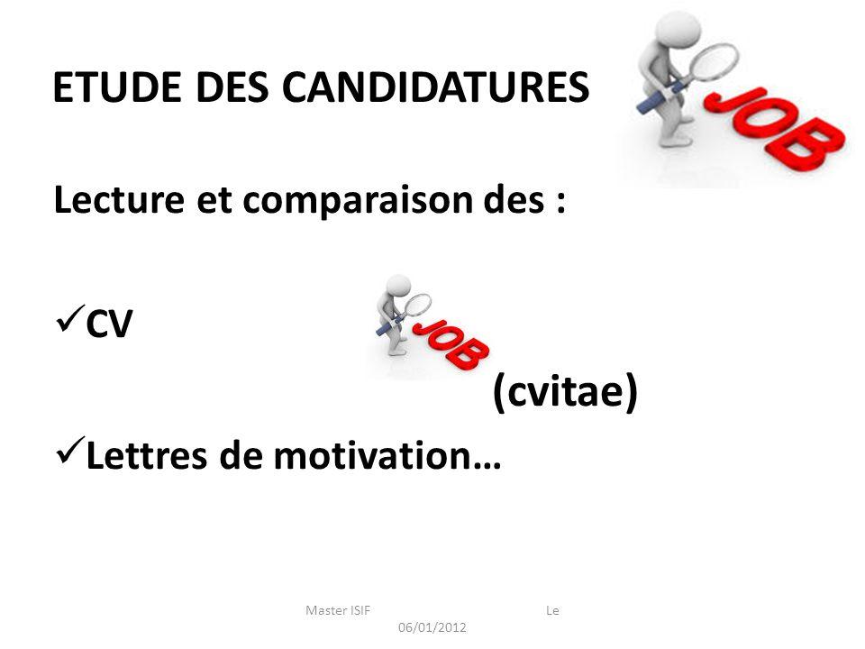ETUDE DES CANDIDATURES Master ISIF Le 06/01/2012 Lecture et comparaison des : CV (cvitae) Lettres de motivation…