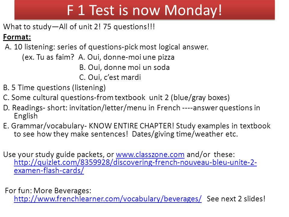 F 1 Test is now Monday! What to studyAll of unit 2! 75 questions!!! Format: A. 10 listening: series of questions-pick most logical answer. (ex. Tu as
