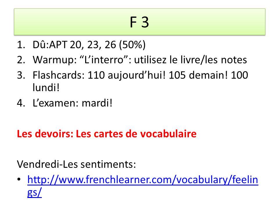 F 3 1.Dû:APT 20, 23, 26 (50%) 2.Warmup: Linterro: utilisez le livre/les notes 3.Flashcards: 110 aujourdhui.