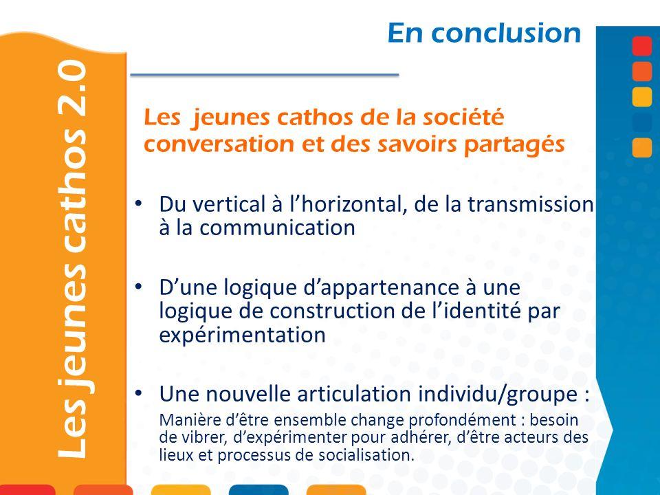 Les jeunes cathos 2.0 En conclusion Du vertical à lhorizontal, de la transmission à la communication Dune logique dappartenance à une logique de const