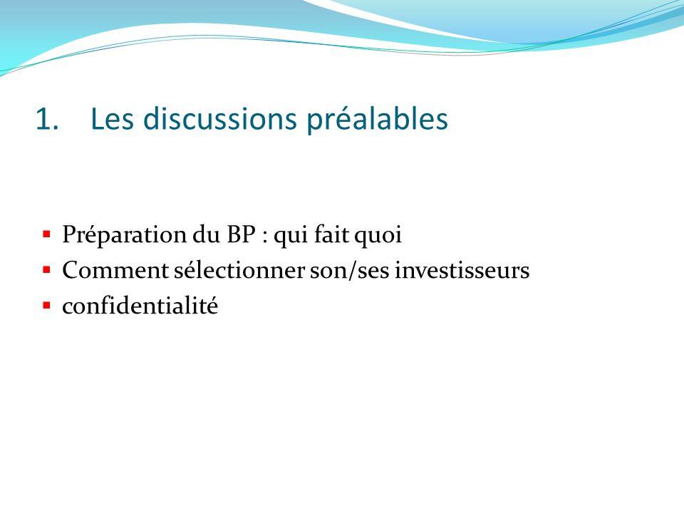 1.Les discussions préalables Préparation du BP : qui fait quoi Comment sélectionner son/ses investisseurs confidentialité