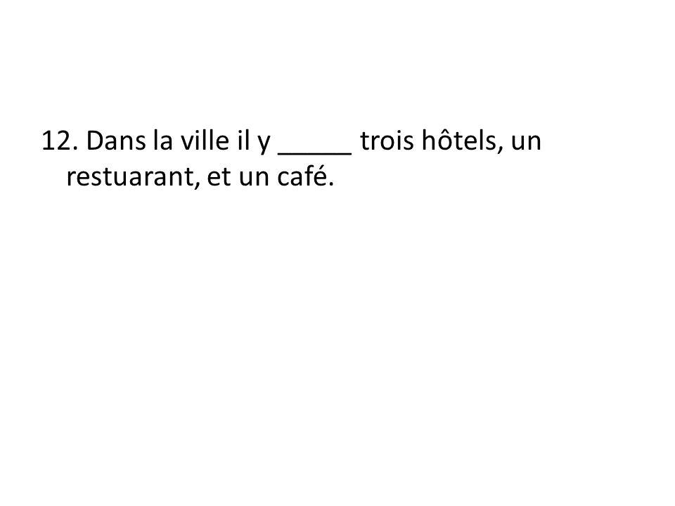 12. Dans la ville il y _____ trois hôtels, un restuarant, et un café.