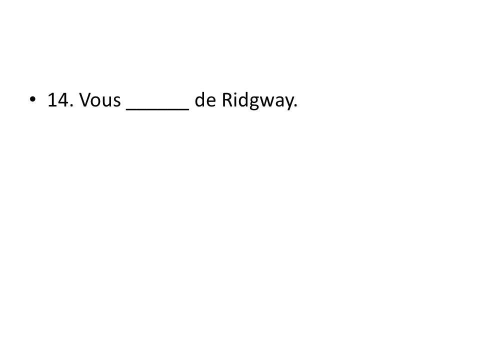 14. Vous ______ de Ridgway.