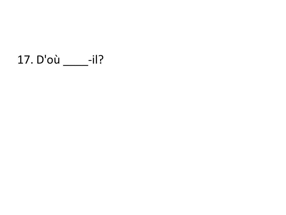 17. D où ____-il?