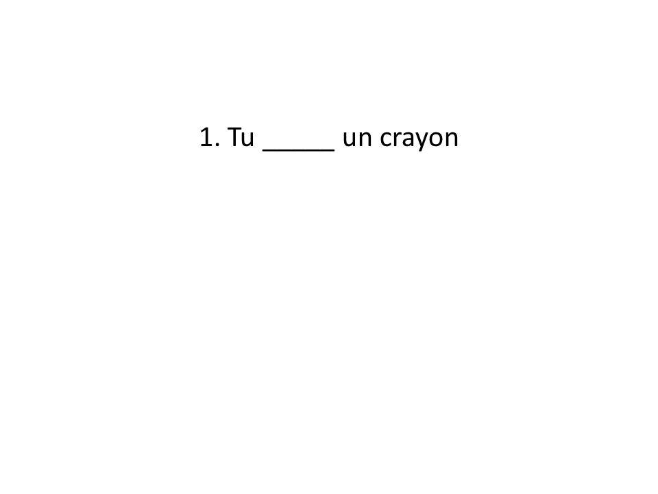 1. Tu _____ un crayon