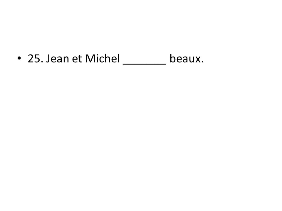 25. Jean et Michel _______ beaux.