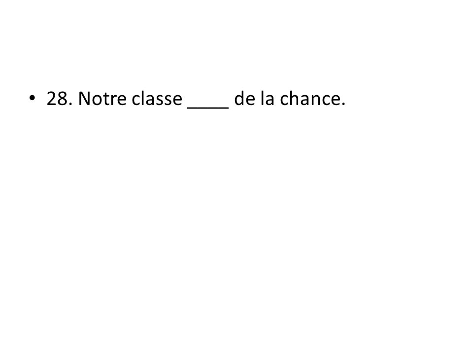 28. Notre classe ____ de la chance.