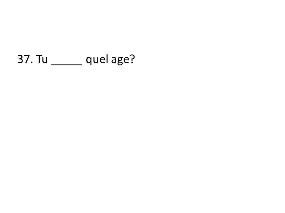 37. Tu _____ quel age?