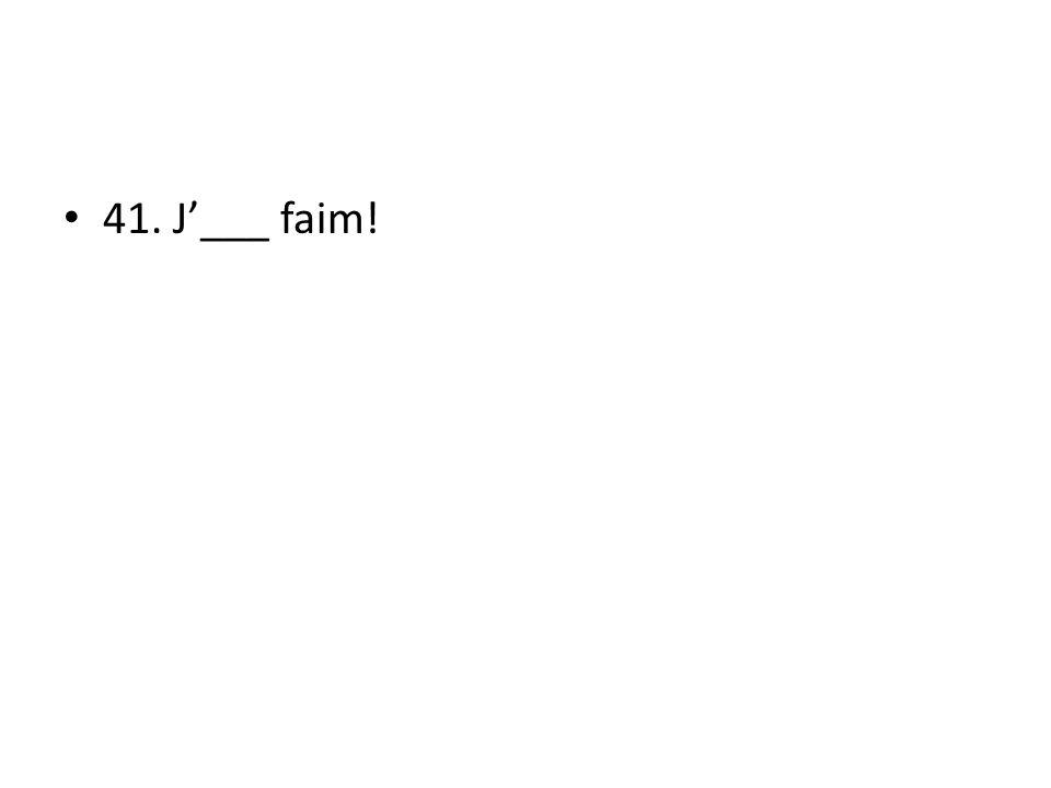 41. J___ faim!