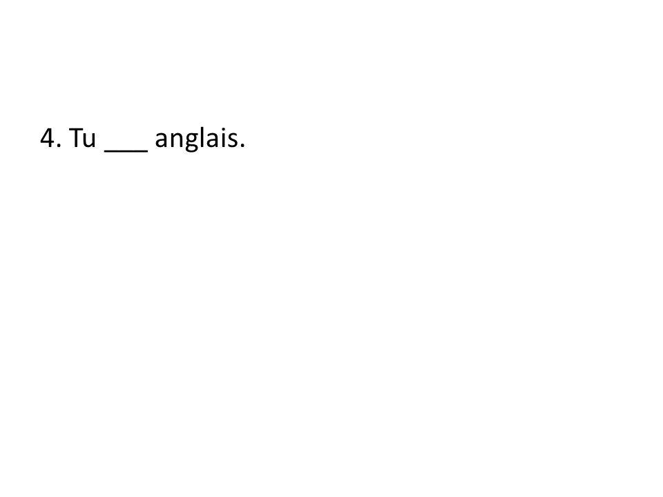 4. Tu ___ anglais.