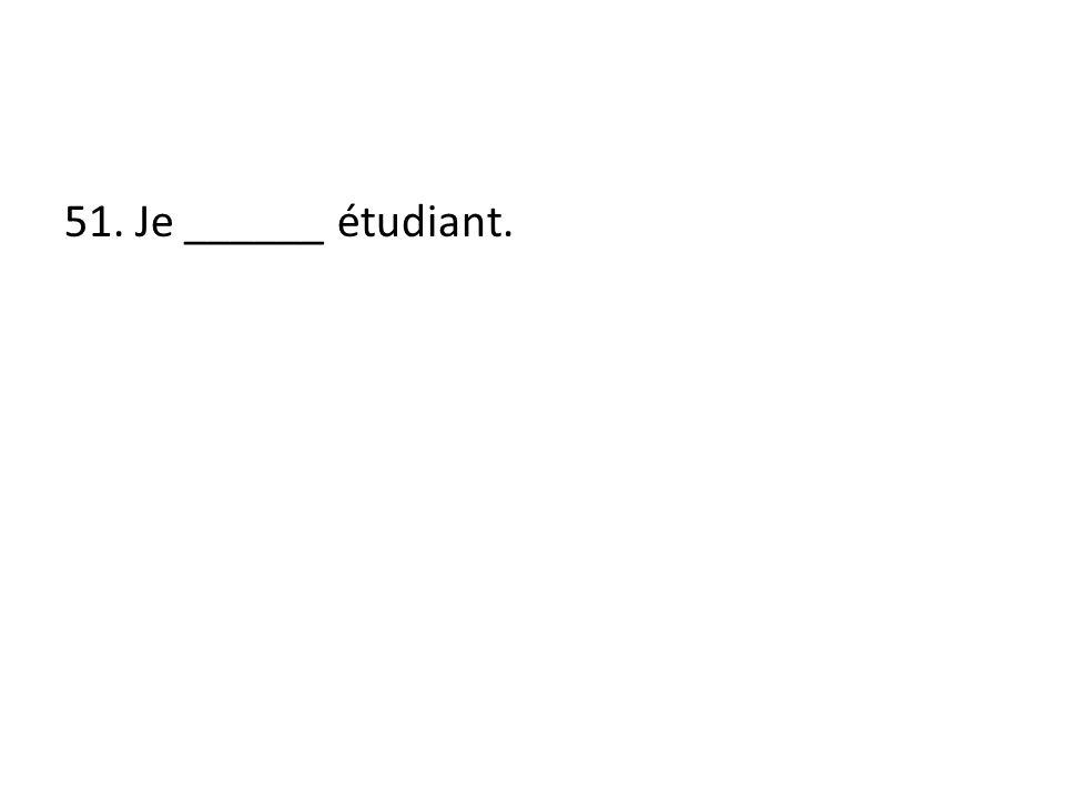 51. Je ______ étudiant.