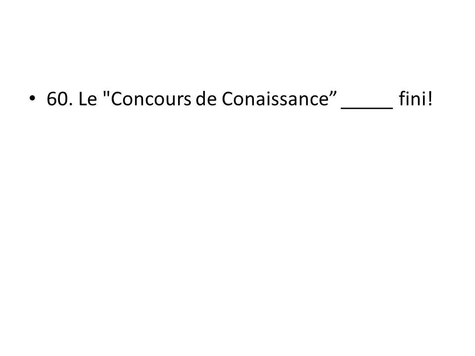 60. Le Concours de Conaissance _____ fini!