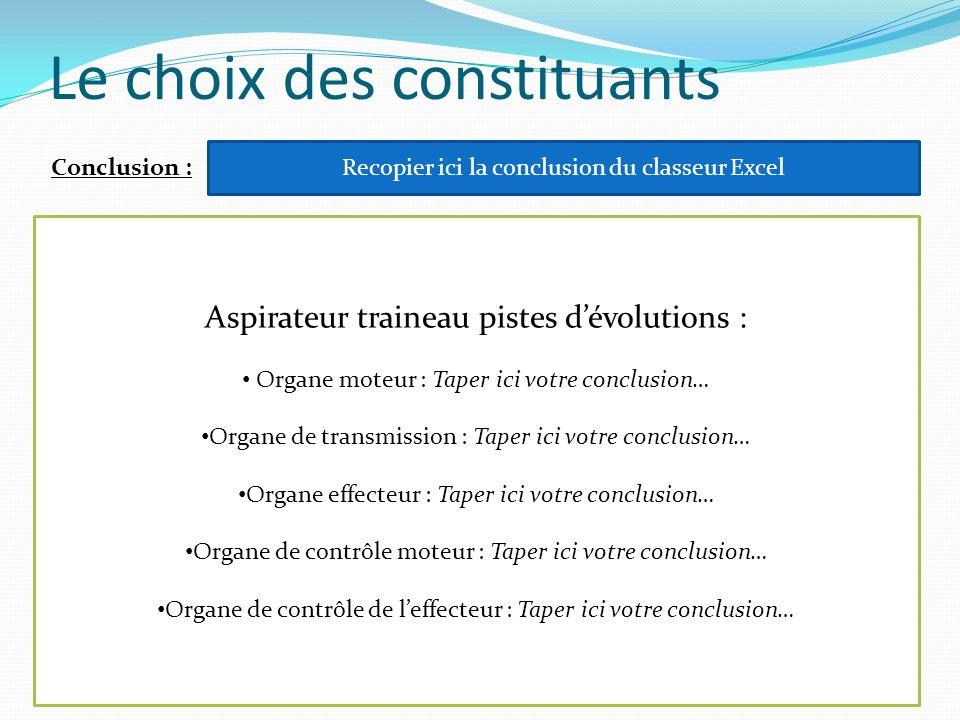 Le choix des constituants Conclusion : Recopier ici la conclusion du classeur Excel Aspirateur traineau pistes dévolutions : Organe moteur : Taper ici
