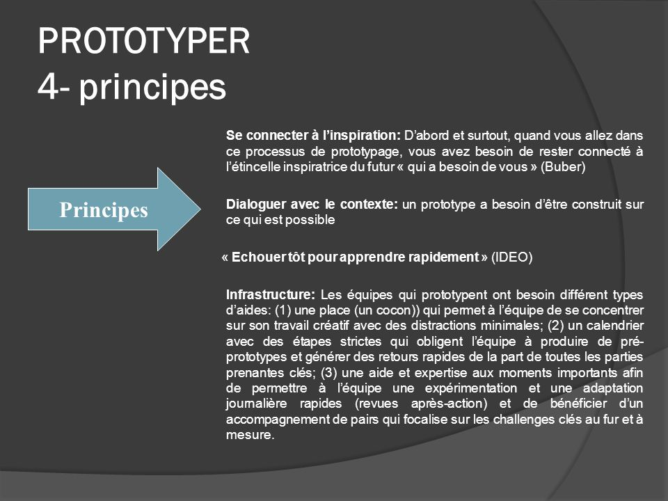 PROTOTYPER 4- principes Se connecter à linspiration: Dabord et surtout, quand vous allez dans ce processus de prototypage, vous avez besoin de rester connecté à létincelle inspiratrice du futur « qui a besoin de vous » (Buber) Dialoguer avec le contexte: un prototype a besoin dêtre construit sur ce qui est possible « Echouer tôt pour apprendre rapidement » (IDEO) Infrastructure: Les équipes qui prototypent ont besoin différent types daides: (1) une place (un cocon)) qui permet à léquipe de se concentrer sur son travail créatif avec des distractions minimales; (2) un calendrier avec des étapes strictes qui obligent léquipe à produire de pré- prototypes et générer des retours rapides de la part de toutes les parties prenantes clés; (3) une aide et expertise aux moments importants afin de permettre à léquipe une expérimentation et une adaptation journalière rapides (revues après-action) et de bénéficier dun accompagnement de pairs qui focalise sur les challenges clés au fur et à mesure.
