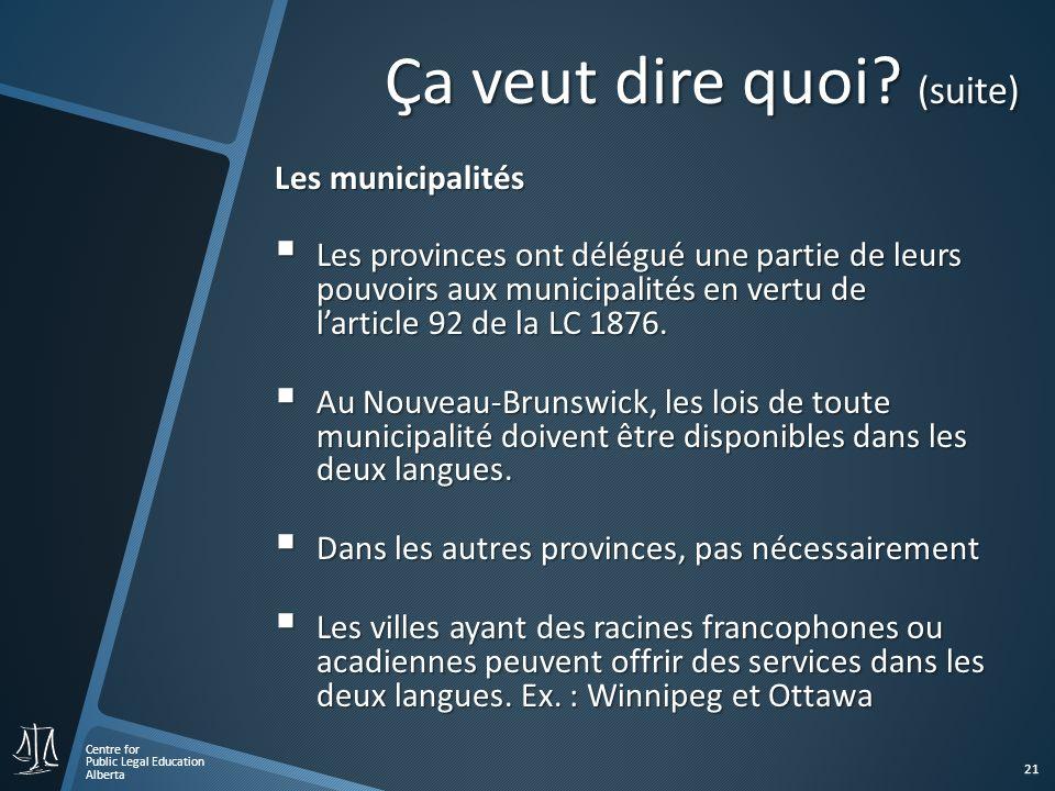 Centre for Public Legal Education Alberta 21 Les municipalités Les municipalités Les provinces ont délégué une partie de leurs pouvoirs aux municipalités en vertu de larticle 92 de la LC 1876.