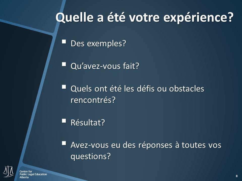 Centre for Public Legal Education Alberta 8 Quelle a été votre expérience? Quelle a été votre expérience? Des exemples? Des exemples? Quavez-vous fait