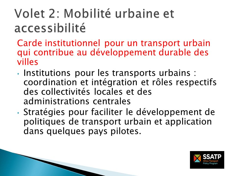 Renforcement des capacités Compétence de leadership des pouvoirs publics dans la planification et la gestion du transport urbain ; Compétence technique dans le transport urbain au niveau infranational ; Plaidoyer et sensibilisation pour un développement urbain viable