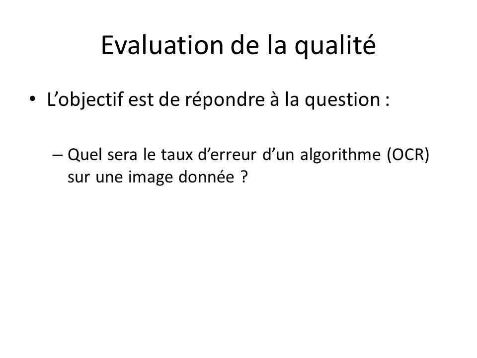 Evaluation de la qualité Lobjectif est de répondre à la question : – Quel sera le taux derreur dun algorithme (OCR) sur une image donnée ?