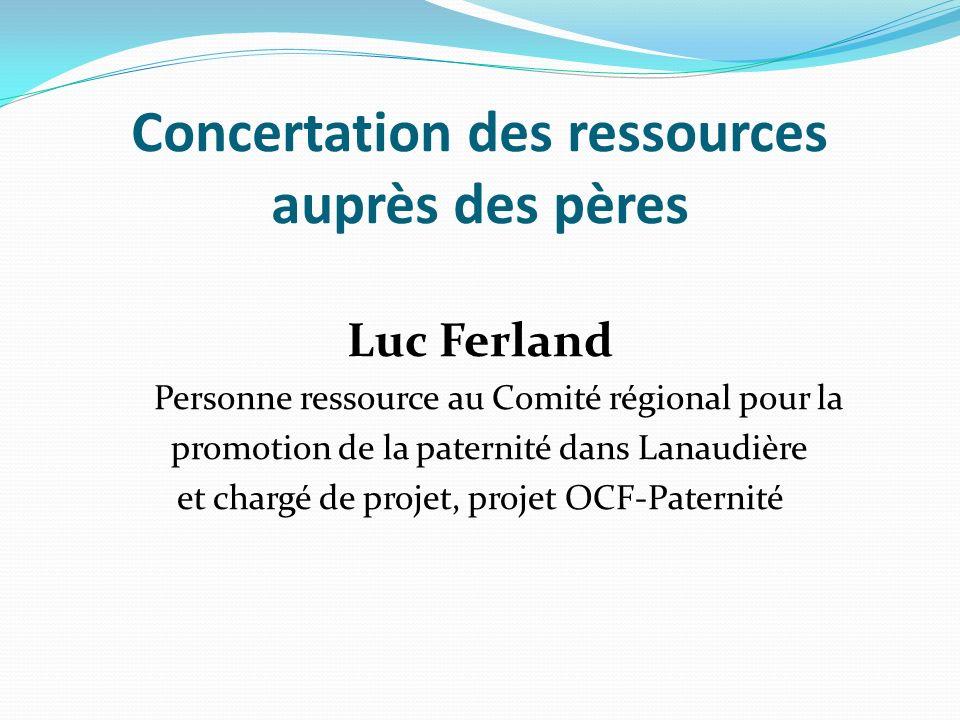 Concertation des ressources auprès des pères Luc Ferland Personne ressource au Comité régional pour la promotion de la paternité dans Lanaudière et chargé de projet, projet OCF-Paternité